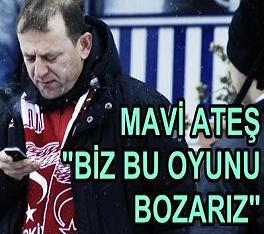 "MAVİ ATEŞ TEPKİLİ ""BİZ BU OYUNU BOZARIZ"""