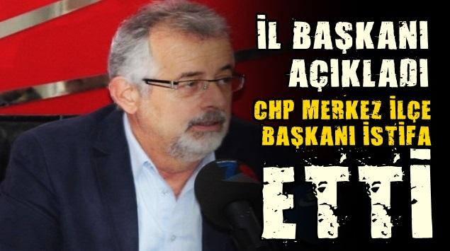 CHP MERKEZ İLÇE BAŞKANI İSTİFA ETTİ..