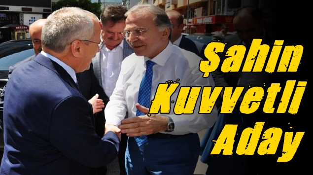 ŞAHİN KUVVETLİ ADAY !
