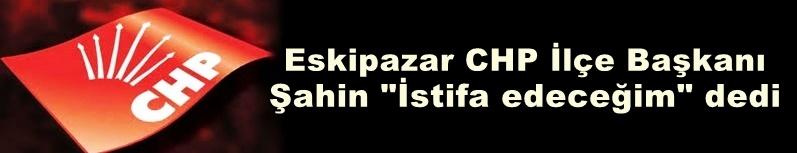 Eskipazar CHP ilçe Başkanı istifa ediyor..