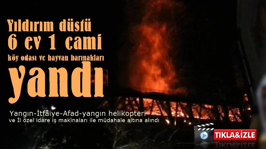 Yıldırım düştü,6 ev 1 cami ve köy odası ile ahırlar yandı...