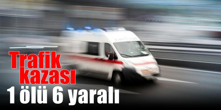 Trafik kazası 1 ölü 6 yaralı...